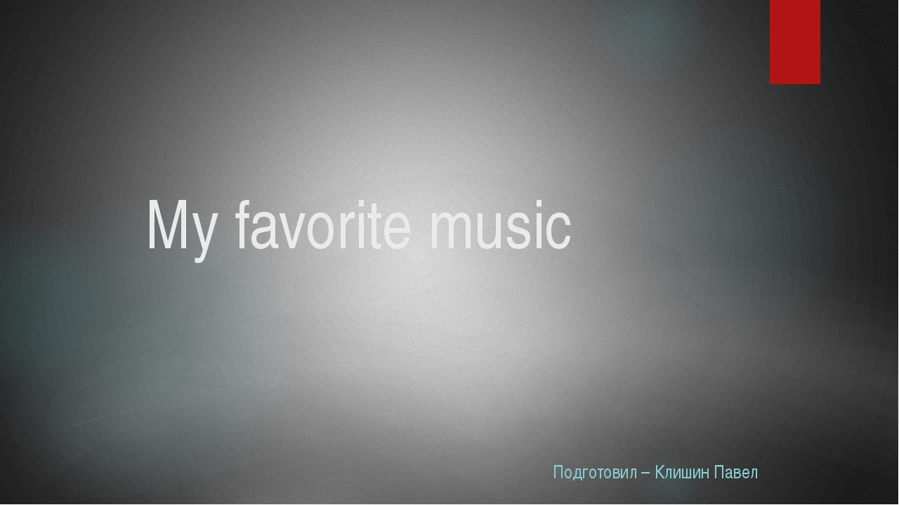 My favorite music Подготовил – Клишин Павел