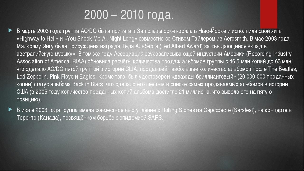 2000 – 2010 года. В марте 2003 года группа AC/DC была принята в Зал славы рок...