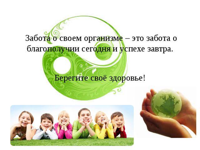 Забота о своем организме – это забота о благополучии сегодня и успехе завтра...
