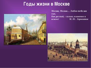 Годы жизни в Москве Москва, Москва… Люблю тебя как сын, Как русский, - сильн