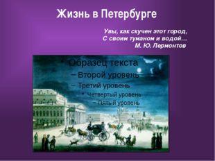 Жизнь в Петербурге Увы, как скучен этот город, С своим туманом и водой… М. Ю