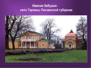 Имение бабушки - село Тарханы Пензенской губернии