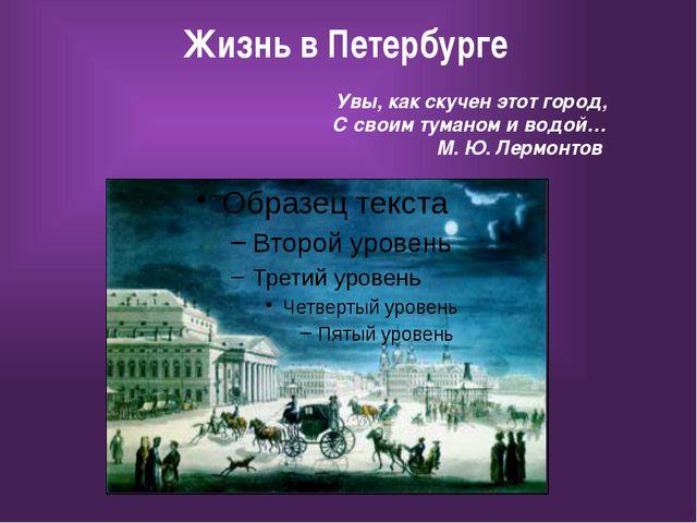 Жизнь в Петербурге Увы, как скучен этот город, С своим туманом и водой… М. Ю...