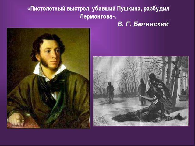 «Пистолетный выстрел, убивший Пушкина, разбудил Лермонтова». В. Г. Белинский