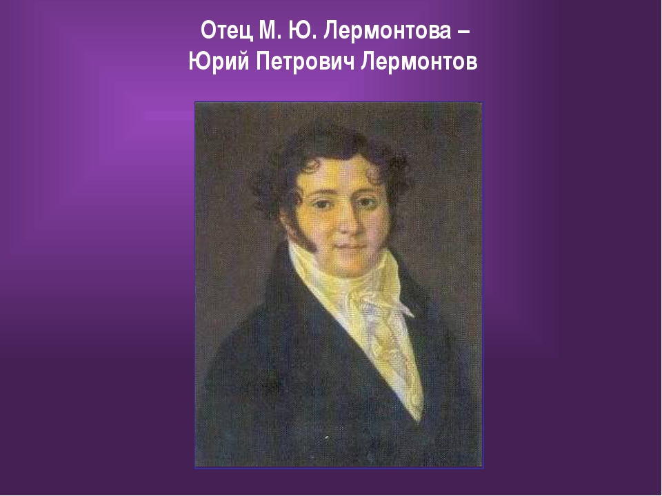 Отец М. Ю. Лермонтова – Юрий Петрович Лермонтов