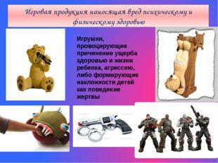 Игровая продукция наносящая вред психическому и физическому здоровью Игрушки,
