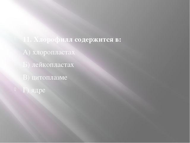 11. Хлорофилл содержится в: А) хлоропластах Б) лейкопластах В) цитоплазме Г)...