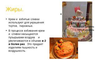 Жиры. Крем и взбитые сливки используют для украшения тортов, пирожных. В проц