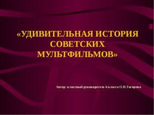 «УДИВИТЕЛЬНАЯ ИСТОРИЯ СОВЕТСКИХ МУЛЬТФИЛЬМОВ» Автор: классный руководитель 6