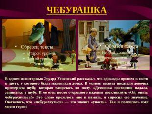 ЧЕБУРАШКА В одном из интервью Эдуард Успенский рассказал, что однажды пришел