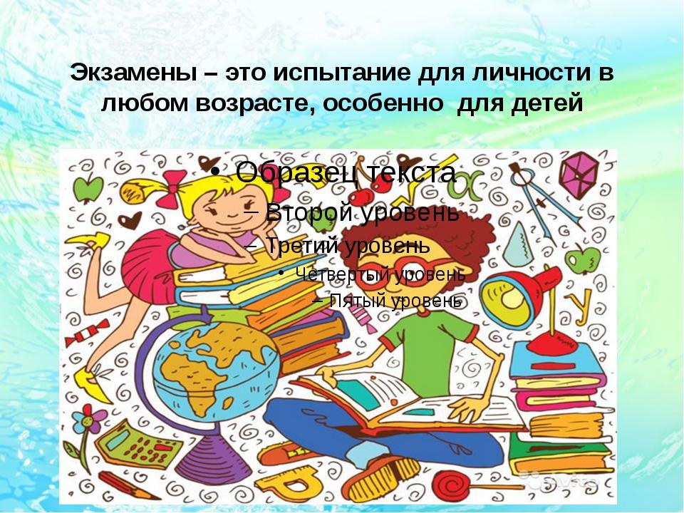 Экзамены – это испытание для личности в любом возрасте, особенно для детей