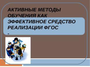 АКТИВНЫЕ МЕТОДЫ ОБУЧЕНИЯ КАК ЭФФЕКТИВНОЕ СРЕДСТВО РЕАЛИЗАЦИИ ФГОС -