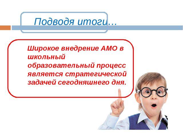 Подводя итоги… Широкое внедрение АМО в школьный образовательный процесс явля...