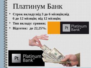 Платинум Банк Строк вкладу:від 3 до 6 місяців;від 6 до 12 місяців; від 12 міс