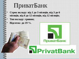 ПриватБанк Строк вкладу: від 1 до 3 місяців, від 3 до 6 місяців, від 6 до 12