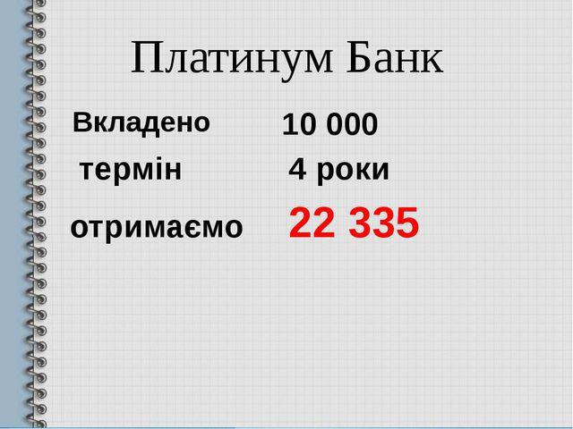 10 000 термін 4 роки отримаємо 22 335 Платинум Банк Вкладено