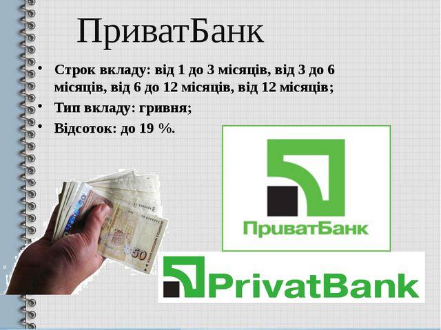 ПриватБанк Строк вкладу: від 1 до 3 місяців, від 3 до 6 місяців, від 6 до 12...