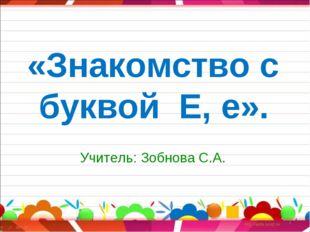 «Знакомство с буквой Е, е». Учитель: Зобнова С.А. *