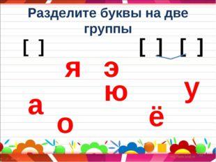 Разделите буквы на две группы * [ ] [ ] [ ] а о я э ю ё у