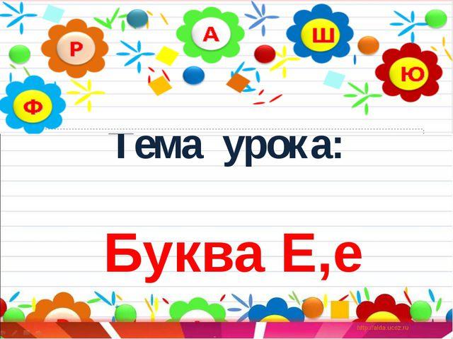 Тема урока: Буква Е,е