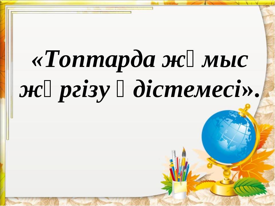 «Топтарда жұмыс жүргізу әдістемесі».