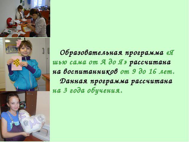 Образовательная программа «Я шью сама от А до Я» рассчитана на воспитанников...