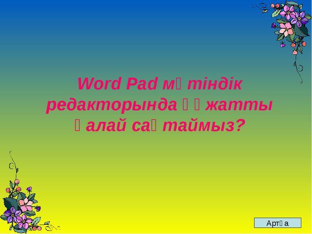 Word Pad мәтіндік редакторында құжатты қалай сақтаймыз? Артқа