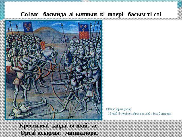 Соғыс басында ағылшын күштері басым түсті 1346 ж. француздар 12 мың әскерінен...