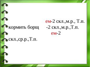 работать сто́рожем-2 скл.,м.р., Т.п. кормить борщо́м-2 скл.,м.р.,Т.п. вытират