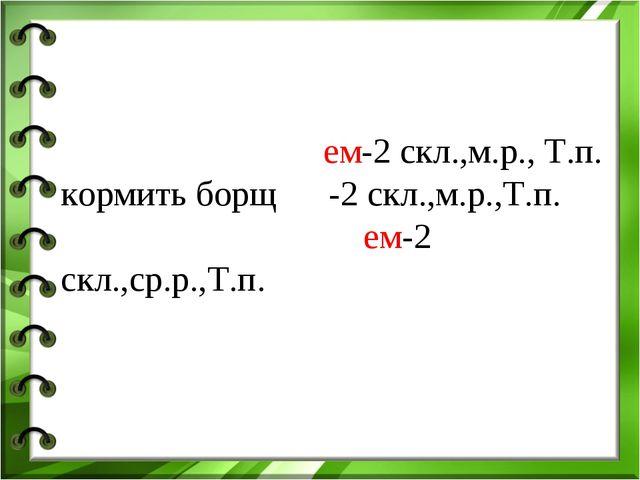 работать сто́рожем-2 скл.,м.р., Т.п. кормить борщо́м-2 скл.,м.р.,Т.п. вытират...