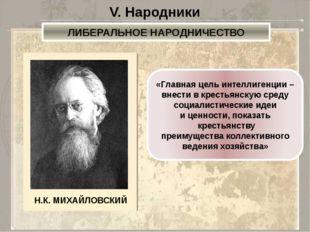 V. Народники ЛИБЕРАЛЬНОЕ НАРОДНИЧЕСТВО «Главная цель интеллигенции – внести в