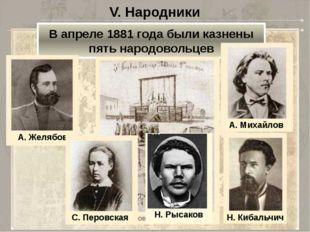 V. Народники В апреле 1881 года были казнены пять народовольцев Н. Рысаков А.