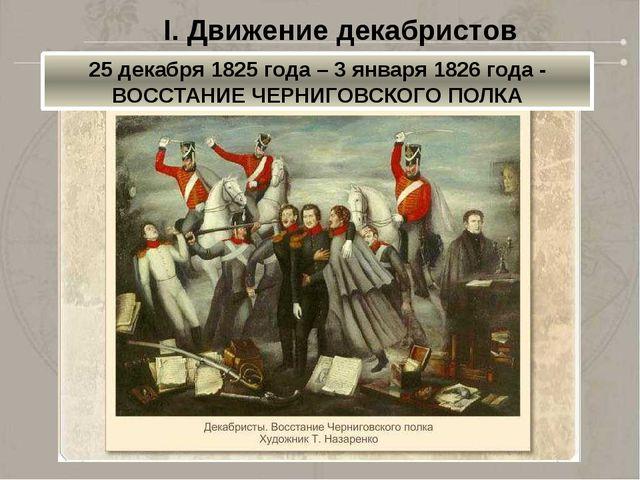 25 декабря 1825 года – 3 января 1826 года - ВОССТАНИЕ ЧЕРНИГОВСКОГО ПОЛКА I....