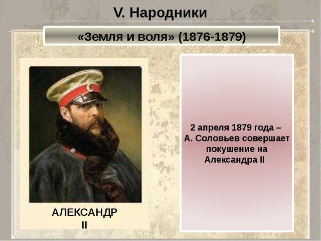 V. Народники «Земля и воля» (1876-1879) 2 апреля 1879 года – А. Соловьев сове...