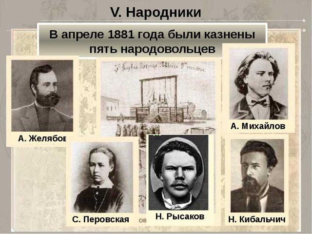 V. Народники В апреле 1881 года были казнены пять народовольцев Н. Рысаков А....