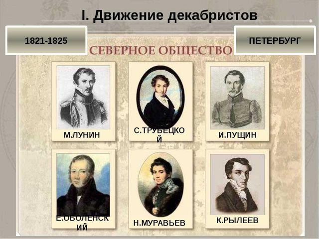 I. Движение декабристов 1821-1825 ПЕТЕРБУРГ М.ЛУНИН С.ТРУБЕЦКОЙ И.ПУЩИН Е.ОБО...