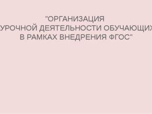 """""""ОРГАНИЗАЦИЯ ВНЕУРОЧНОЙ ДЕЯТЕЛЬНОСТИ ОБУЧАЮЩИХСЯ В РАМКАХ ВНЕДРЕНИЯ ФГОС"""""""