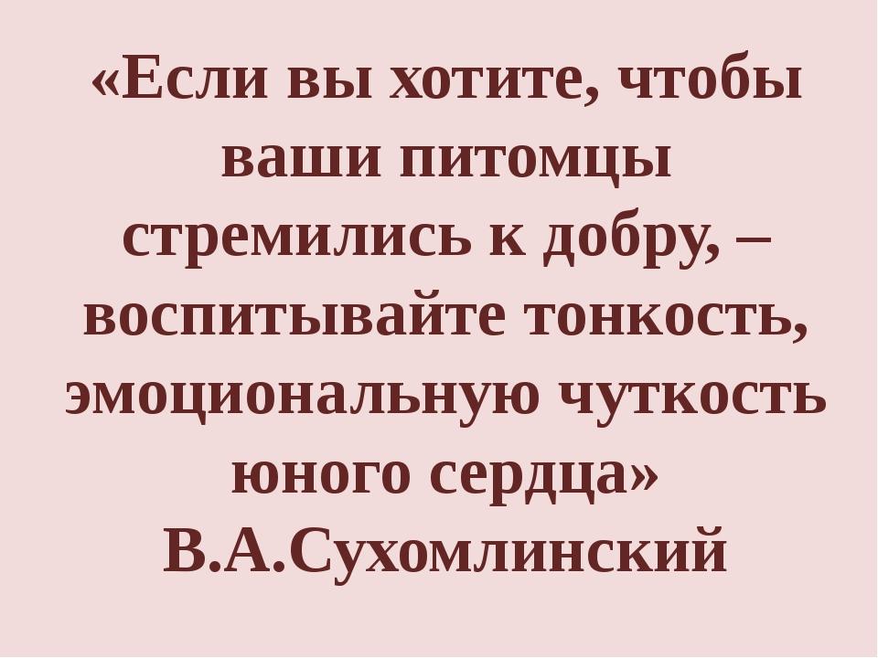 «Если вы хотите, чтобы ваши питомцы стремились к добру, – воспитывайте тонкос...