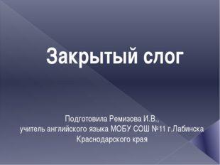 Закрытый слог Подготовила Ремизова И.В., учитель английского языка МОБУ СОШ №
