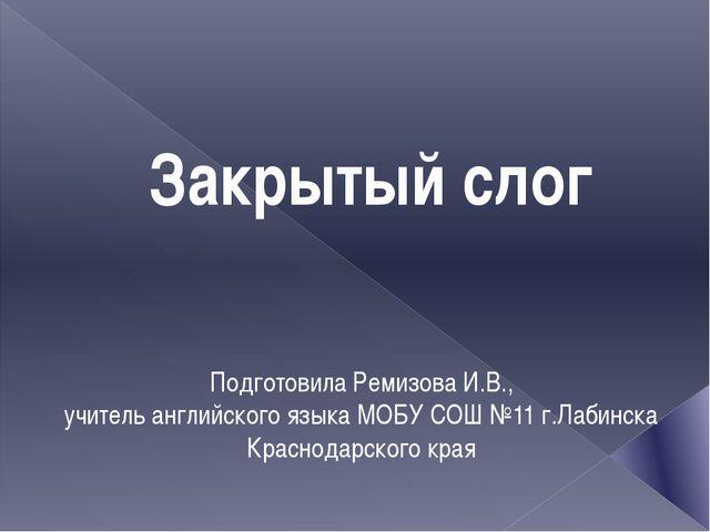Закрытый слог Подготовила Ремизова И.В., учитель английского языка МОБУ СОШ №...