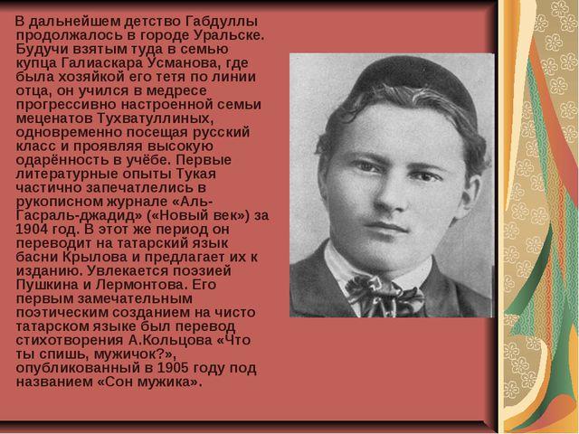 В дальнейшем детство Габдуллы продолжалось в городе Уральске. Будучи взятым...