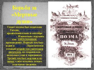 Борьба за «Мертвые души» Сюжет поэмы был подсказан ГоголюА.С.Пушкиным предп