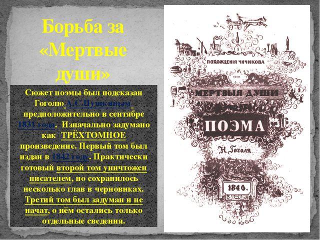 Борьба за «Мертвые души» Сюжет поэмы был подсказан ГоголюА.С.Пушкиным предп...