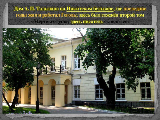 Дом А.И.Талызина наНикитском бульваре, где последние годы жил и работал Го...