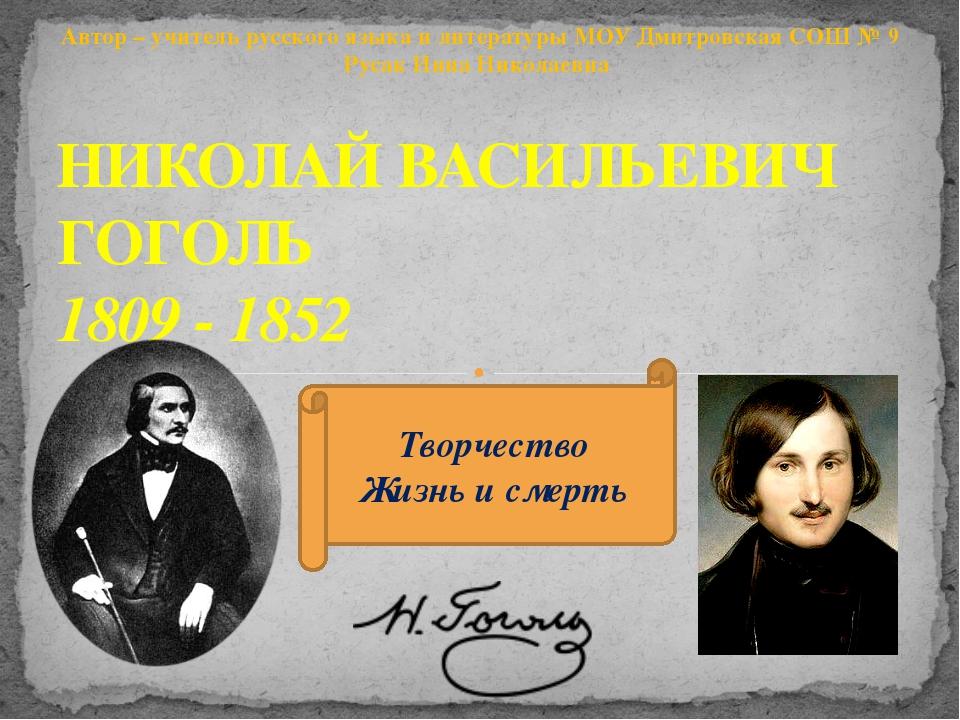 НИКОЛАЙ ВАСИЛЬЕВИЧ ГОГОЛЬ 1809 - 1852 Творчество Жизнь и смерть Автор – учите...