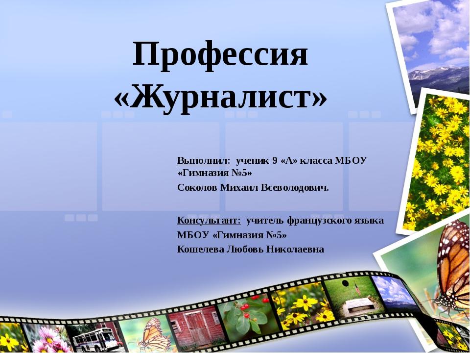 Профессия «Журналист» Выполнил: ученик 9 «А» класса МБОУ «Гимназия №5» Соколо...
