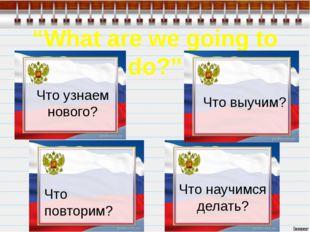 """""""What are we going to do?"""" Что узнаем нового? Что выучим? Что повторим? Что н"""