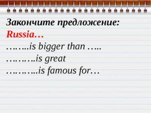 Закончите предложение: Russia… ……..is bigger than ….. ……….is great ………..is fa