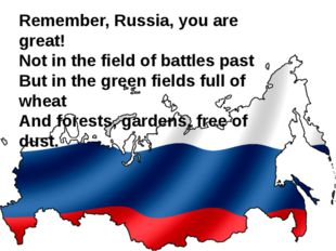 Remember, Russia, you are great! Not in the field of battles past But in the