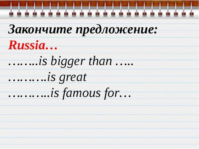 Закончите предложение: Russia… ……..is bigger than ….. ……….is great ………..is fa...